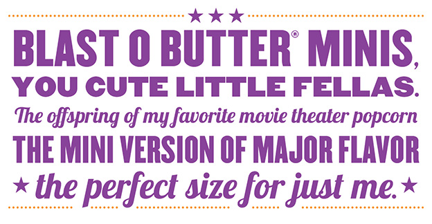 Blast O Butter Minis, you cute little fellas. The offspring of my favorite movie theater popcorn. The mini version of major flavor. The perfect size for just me.