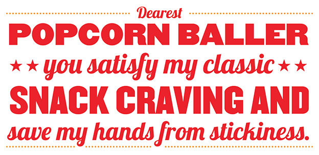 Dearest Popcorn Baller you satisfy my classic snack craving and save my hands from stickiness.